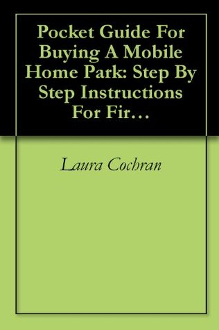Pocket Guide For Buying A Mobile Home Park: Step By Step Instructions For First Time Park Investors  by  Laura Cochran