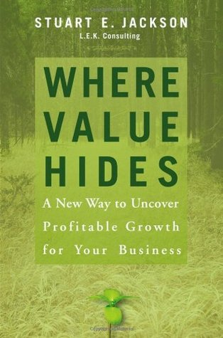 Where Value Hides: A New Way to Uncover Profitable Growth for Your Business  by  Stuart E. Jackson