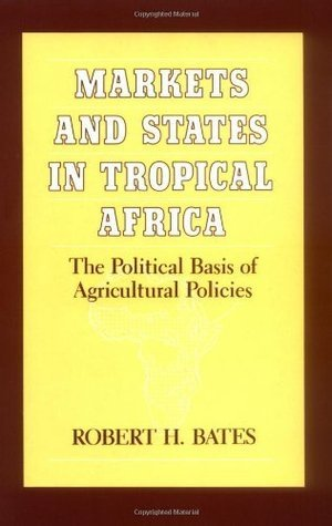 Markets and States in Tropical Africa: The Political Basis of Agricultural Policies (California Series on Social Choice and Political Economy)  by  Robert H. Bates
