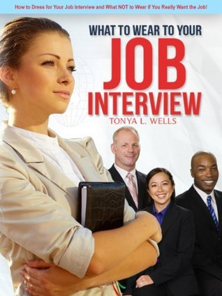 What to Wear To Your Job Interview: How to Dress for Your Job Interview and What NOT to Wear if You Really Want the Job!  by  Tonya Wells