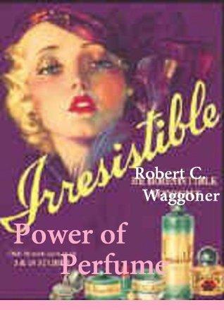The Power of Perfume Robert Waggoner