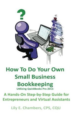 How To Do Your Own Small Business Bookkeeping Utilizing QuickBooks Pro Version 2013 Lily Chambers