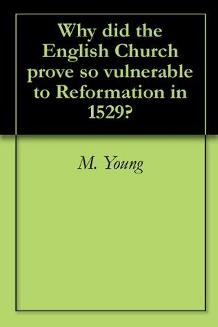Why did the English Church prove so vulnerable to the Reformation? M. Young
