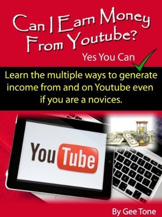 Can I earn money from Youtube? Yes You Can: Learn the multiple ways to generate income from and on Youtube even if you are a novice.  by  Gee Tone