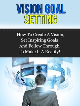 Vision Goal Setting - How To Create A Vision, Set Inspiring Goals And Follow Through To Make It A Reality! Daniel Web