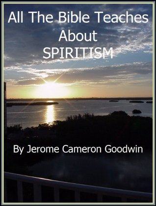 SPIRITISM - All The Bible Teaches About  by  Jerome Goodwin