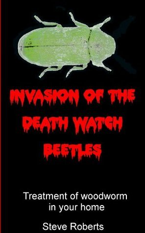 Invasion of the Death Watch Beetle: Treatment of woodworm in your home  by  Steve Roberts