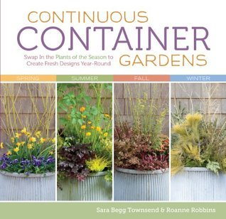 Continuous Container Gardens: Swap In the Plants of the Season to Create Fresh Designs Year-Round  by  Roanne Robbins