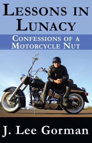 Lessons in Lunacy Confessions of a Motorcycle Nut J. Lee Gorman