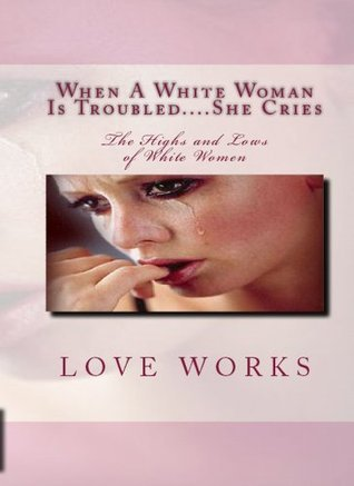 When A White Woman Is Troubled....She Cries: The Highs and Lows of White Women  by  Love Works