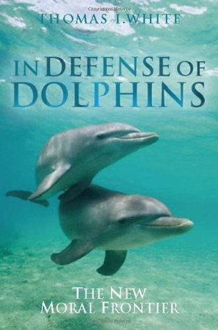 In Defense of Dolphins: The New Moral Frontier (Blackwell Public Philosophy Series)  by  Thomas White