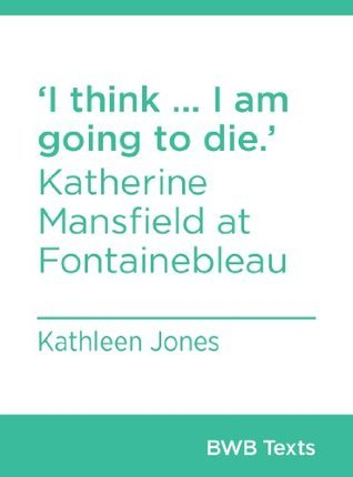 I think ... I am going to die.: Katherine Mansfield at Fontainebleau  by  Kathleen Jones