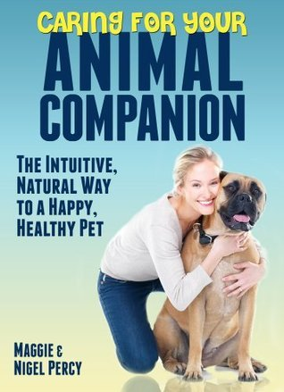 Caring for Your Animal Companion: The Intuitive, Natural Way to a Happy, Healthy Pet Maggie Percy