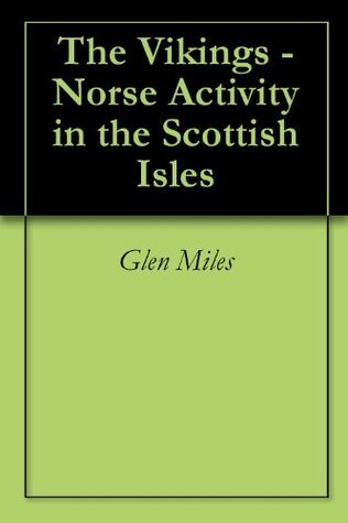 The Vikings - Norse Activity in the Scottish Isles  by  Glen Miles