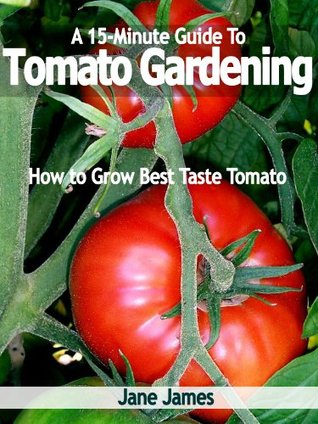 A 15-Minute Guide To Tomato Gardening: How to Grow Best Taste Tomato Jane James