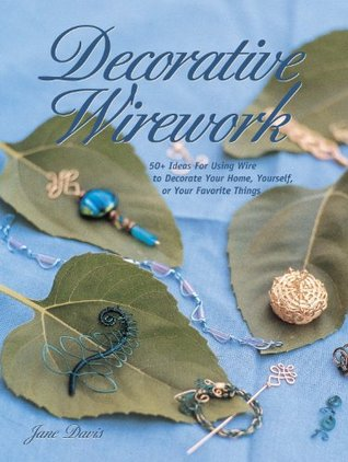 Decorative Wirework: 50+ Ideas For Using Wire to Decorate Your Home, Yourserlf, or Your Favorite Things  by  Jane  Davis