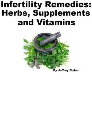 Infertility Remedies: Herbs, Supplements and Vitamins  by  Jeffrey Fisher