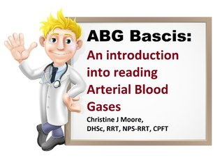 ABG Basics:  An introduction  into reading  arterial blood gases  by  Christy Moore