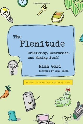 The Plenitude: Creativity, Innovation, and Making Stuff (Simplicity: Design, Technology, Business, Life)  by  Rich Gold