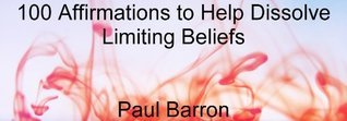 100 Affirmations to Help Dissolve Limiting Beliefs  by  Paul Barron
