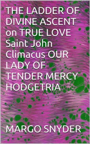 THE LADDER OF DIVINE ASCENT on TRUE LOVE Saint John Climacus OUR LADY OF TENDER MERCY HODGETRIA Margo Snyder