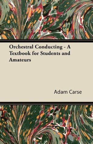 Orchestral Conducting - A Textbook for Students and Amateurs Adam Carse