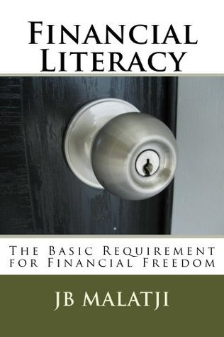 Financial Literacy : The Basic Requirement for Financial Freedom  by  J.B. Malatji