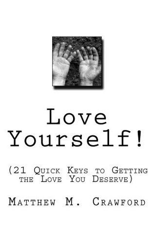 Love Yourself! (21 Quick Keys for Getting the Love You Deserve)  by  Matthew M. Crawford