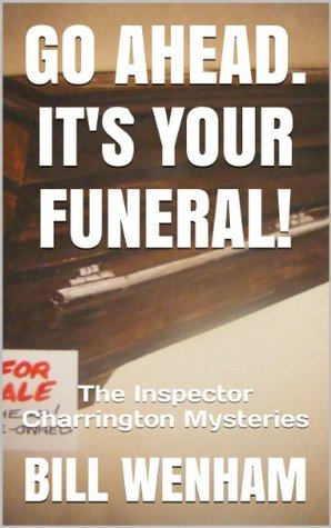 GO AHEAD. ITS YOUR FUNERAL!: The Inspector Charrington Mysteries Bill Wenham