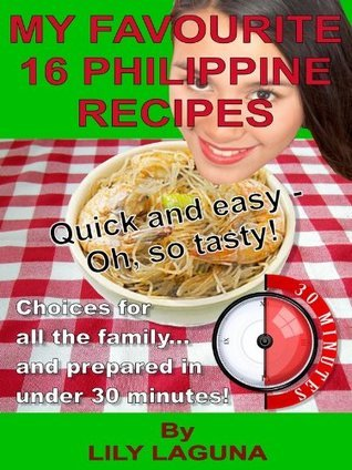 MY FAVOURITE 16 PHILIPPINE RECIPES. Quick and Easy - Oh, So Tasty! Choices For All The Family... And Prepared In Under 30 Minutes!  by  Lily Laguna