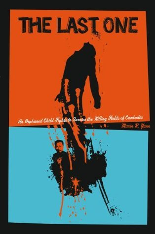The Last One: An Orphaned Child Fights to Survive the Killing Fields of Cambodia Marin R. Yann