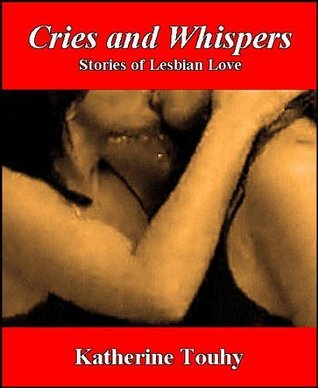 Cries and Whispers: Stories of Lesbian Love Katherine Touhy