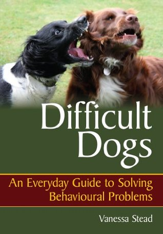Difficult Dogs: An Everyday Guide to Solving Behavioural Problems Vanessa Stead