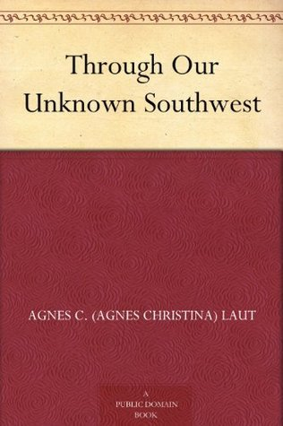 Through Our Unknown Southwest Agnes C. Laut