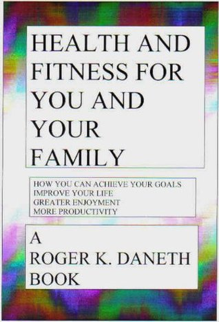 Health and Fitness For You and Your Family  by  Roger K. Daneth