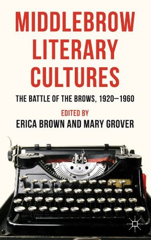 Middlebrow Literary Cultures: The Battle of the Brows, 1920-1960 Erica Brown