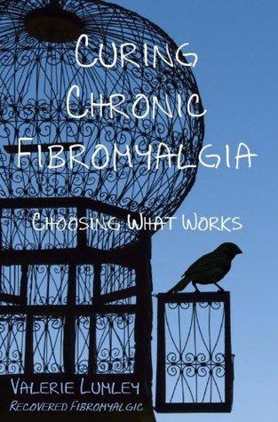 Curing Chronic Fibromyalgia, Choosing What Works Valerie Lumley