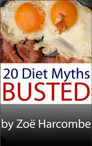 20 Diet Myths - Busted. A Manifesto to change how you think about dieting.  by  Zoe Harcombe