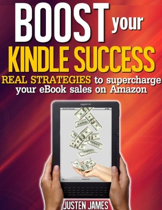 Boost Your Kindle Success - Real Strategies To Supercharge Your eBook Sales On Amazon (Publishing A Book On Amazon)  by  Justen James