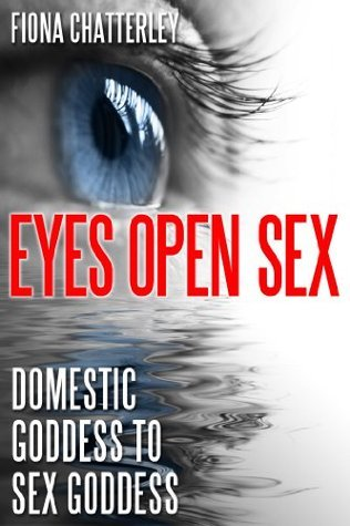 Eyes Open Sex:  Domestic Goddess to Sex Goddess  by  Fiona Chatterley