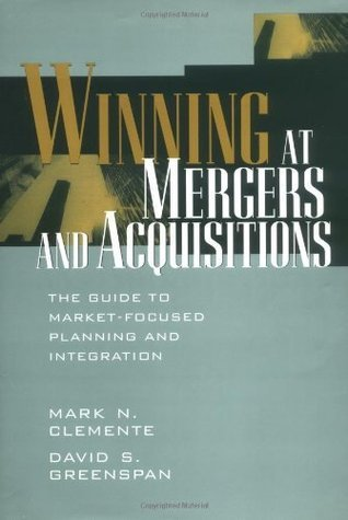Winning at Mergers and Acquisitions: The Guide to Market-Focused Planning and Integration Mark N. Clemente