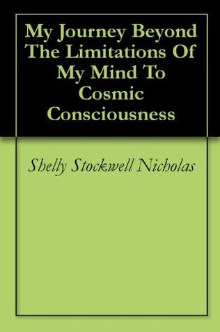 My Journey Beyond The Limitations Of My Mind To Cosmic Consciousness Shelly Stockwell Nicholas