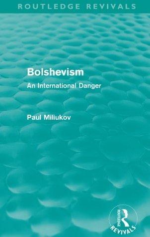 Bolshevism (Routledge Revivals): An International Danger: Volume 4 Pavel Nikolaevich Milyukov