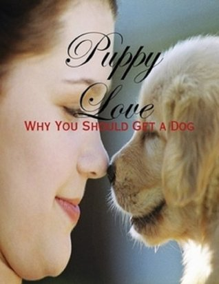 Puppy Love - Why You Should Get a Dog M. Osterhoudt