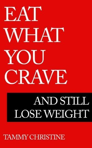 Eat What You Crave - And Still Lose Weight  by  Tammy Christine