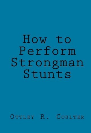 How to Perform Strongman Stunts  by  Ottley R. Coulter