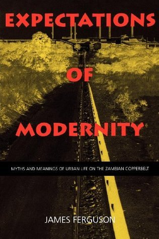 Expectations of Modernity: Myths and Meanings of Urban Life on the Zambian Copperbelt  by  James   Ferguson