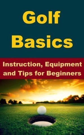Golf Basics - Instruction, Equipment and Tips for Beginners  by  Edward Brown