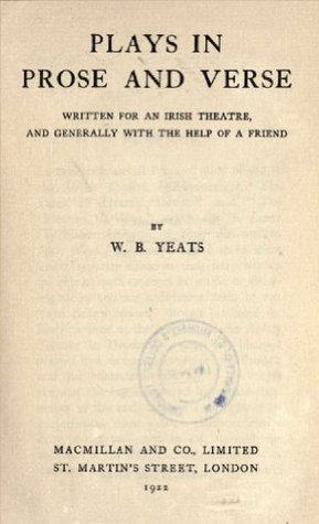 Plays in prose and verse : written for an Irish theatre, and generally with the help of a friend  by  W.B. Yeats