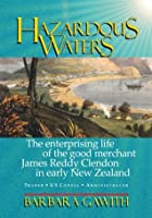 Hazardous Waters: The Enterprising Life of the Good Merchant James Reddy Clendon in Early New Zealand Barbara Gawith